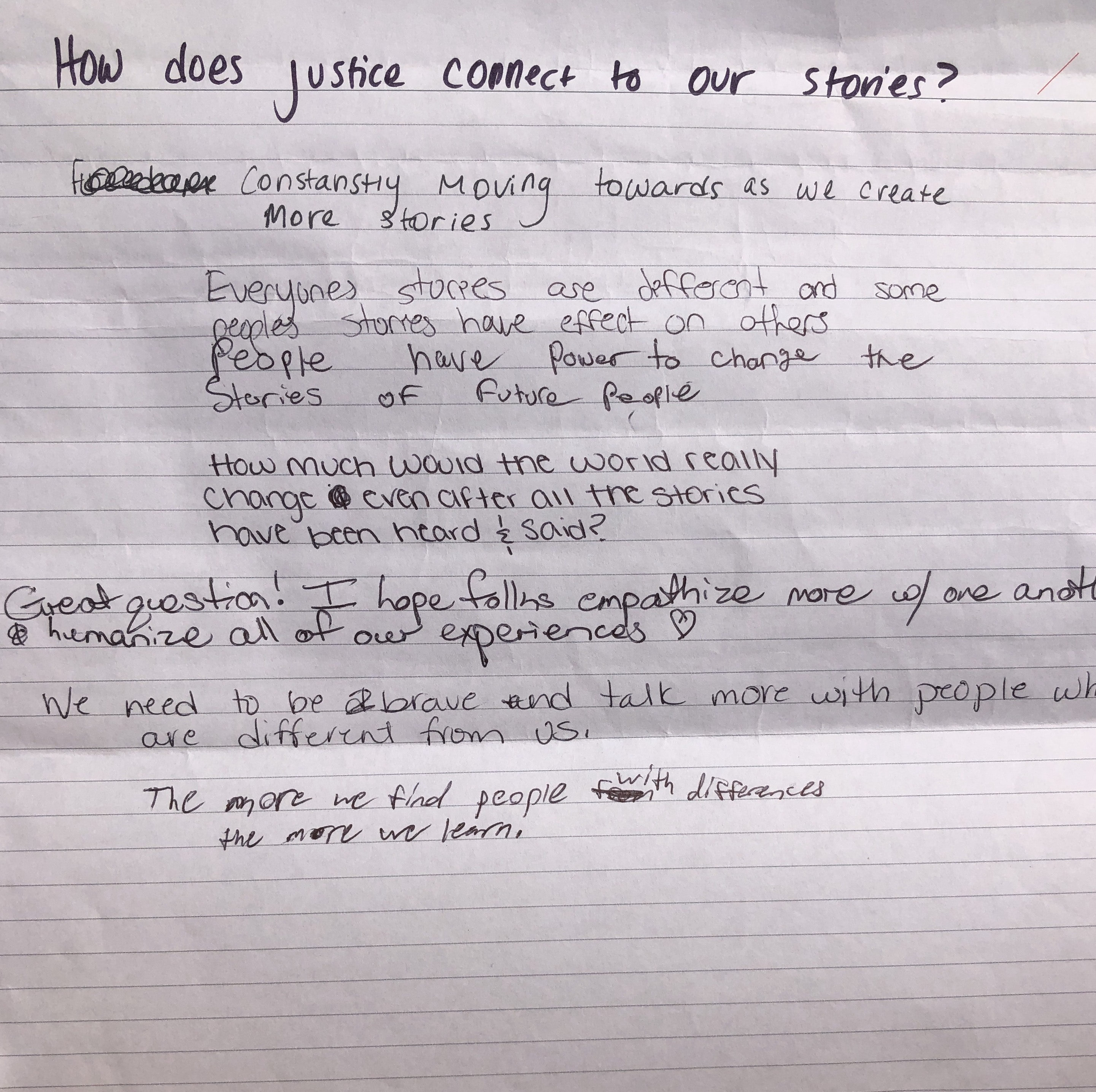 A sheet of lined paper with handwritten text that reads: How does justice connect to our stories? Constantly moving towards as we create more stories. Everyone's stories are different and some people's stories have effect on others. People have power to change the stories of future people. How much would the world really change even after all the stories have been heard and said? Great question! I hope folk empathize more w/ one another and humanize all of our experiences. (heart shape) We need to be brave and talk more with people who are different from us. The more we find people with difference the more we learn.